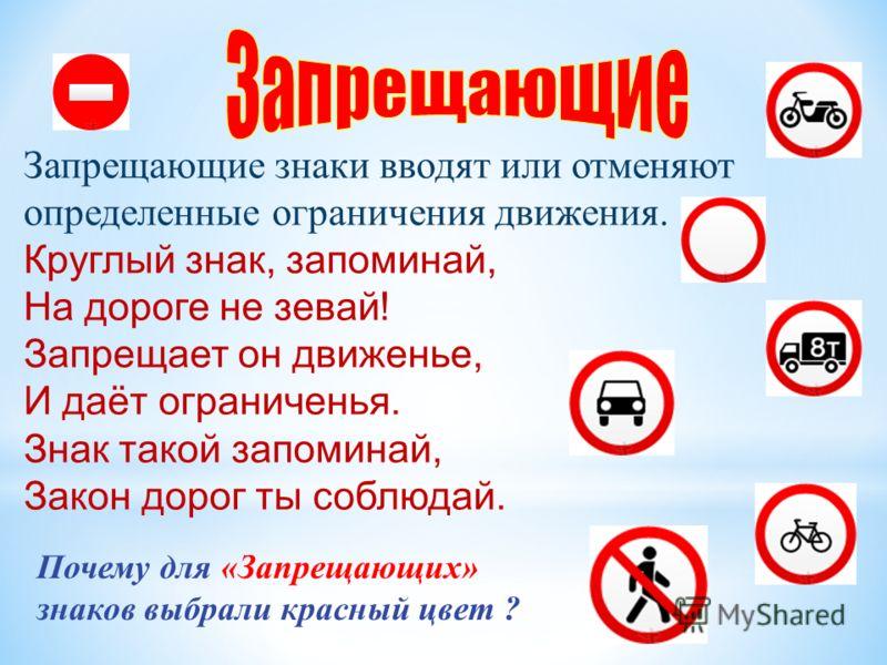 Запрещающие знаки вводят или отменяют определенные ограничения движения. Круглый знак, запоминай, На дороге не зевай! Запрещает он движенье, И даёт ограниченья. Знак такой запоминай, Закон дорог ты соблюдай. Почему для «Запрещающих» знаков выбрали кр