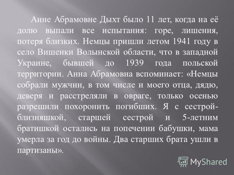 Анне Абрамовне Дыхт было 11 лет, когда на её долю выпали все испытания : горе, лишения, потеря близких. Немцы пришли летом 1941 году в село Вишенки Волынской области, что в западной Украине, бывшей до 1939 года польской территории. Анна Абрамовна всп