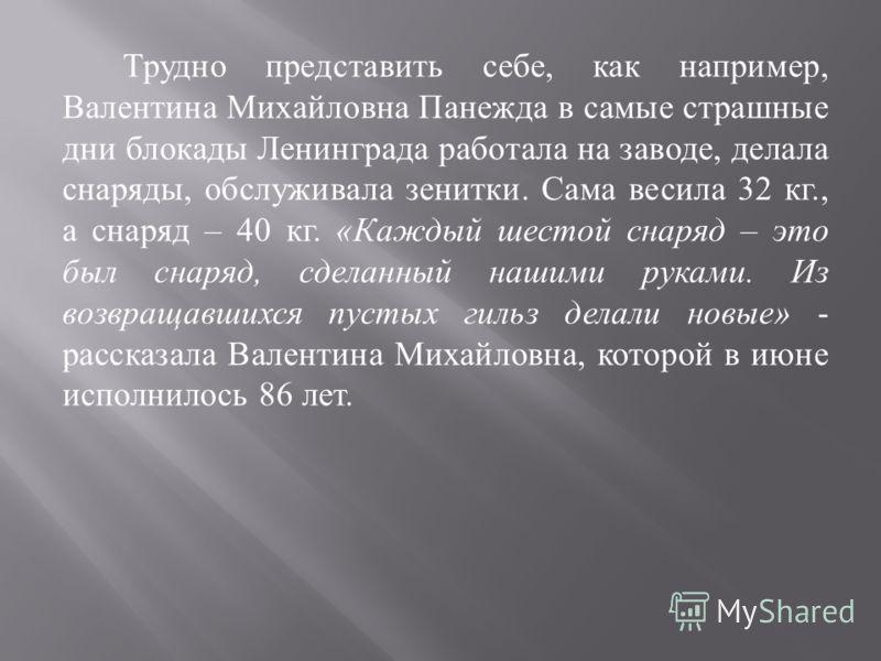 Трудно представить себе, как например, Валентина Михайловна Панежда в самые страшные дни блокады Ленинграда работала на заводе, делала снаряды, обслуживала зенитки. Сама весила 32 кг., а снаряд – 40 кг. « Каждый шестой снаряд – это был снаряд, сделан