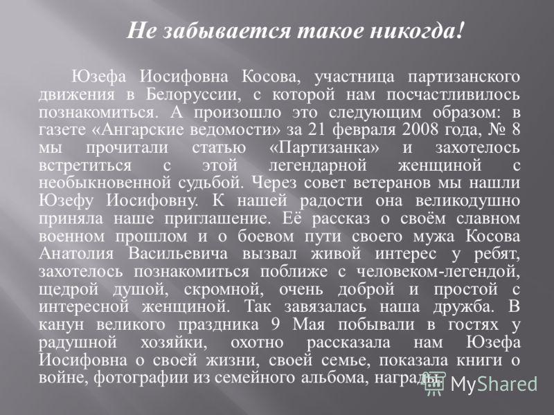 Не забывается такое никогда ! Юзефа Иосифовна Косова, участница партизанского движения в Белоруссии, с которой нам посчастливилось познакомиться. А произошло это следующим образом : в газете « Ангарские ведомости » за 21 февраля 2008 года, 8 мы прочи