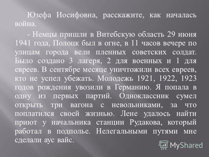 Юзефа Иосифовна, расскажите, как началась война. - Немцы пришли в Витебскую область 29 июня 1941 года, Полоцк был в огне, в 11 часов вечере по улицам города вели пленных советских солдат. Было создано 3 лагеря, 2 для военных и 1 для евреев. В сентябр