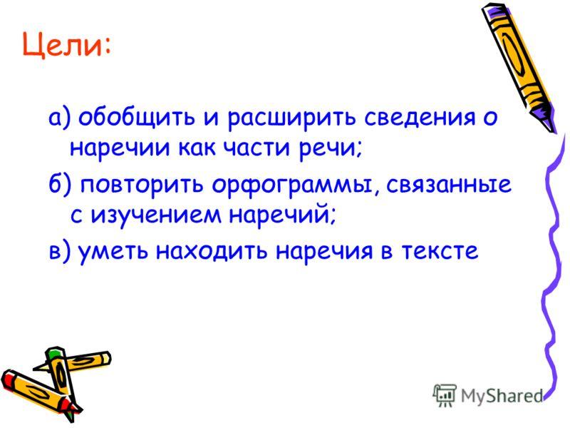 Цели: а) обобщить и расширить сведения о наречии как части речи; б) повторить орфограммы, связанные с изучением наречий; в) уметь находить наречия в тексте