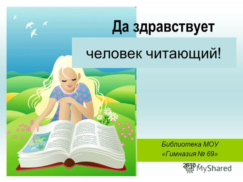 Библиотека МОУ «Гимназия 69» человек читающий! Да здравствует 2010 г.