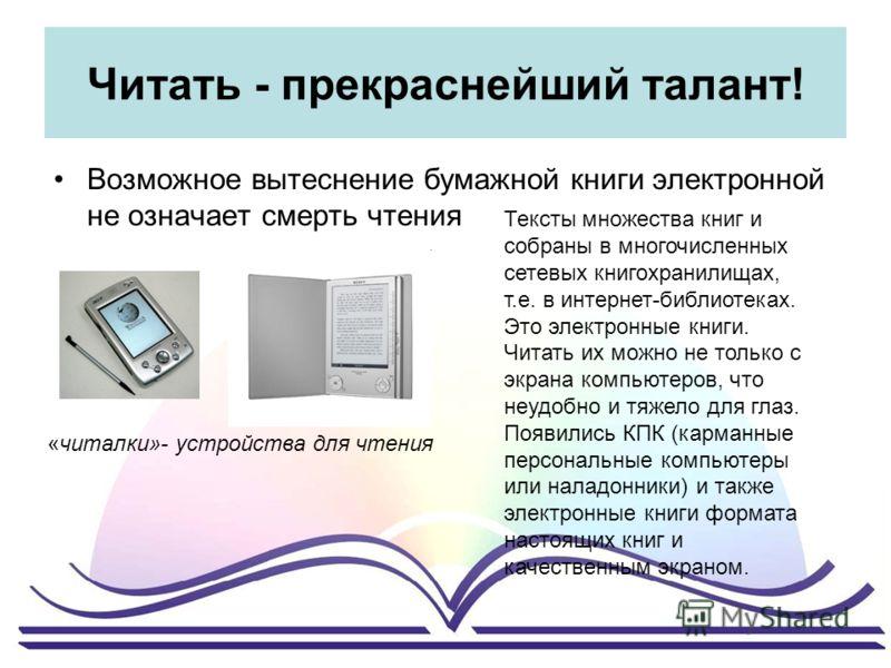 Читать - прекраснейший талант! Возможное вытеснение бумажной книги электронной не означает смерть чтения «читалки»- устройства для чтения Тексты множества книг и собраны в многочисленных сетевых книгохранилищах, т.е. в интернет-библиотеках. Это элект