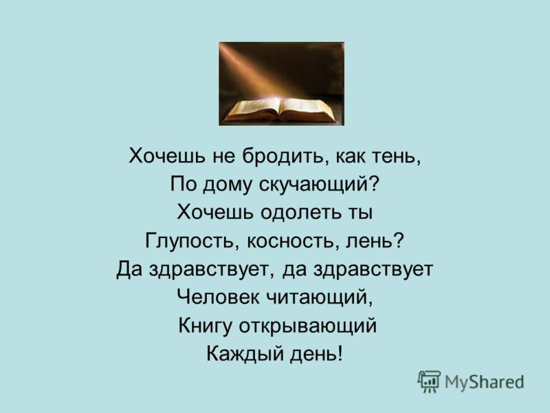 Хочешь не бродить, как тень, По дому скучающий? Хочешь одолеть ты Глупость, косность, лень? Да здравствует, да здравствует Человек читающий, Книгу открывающий Каждый день!
