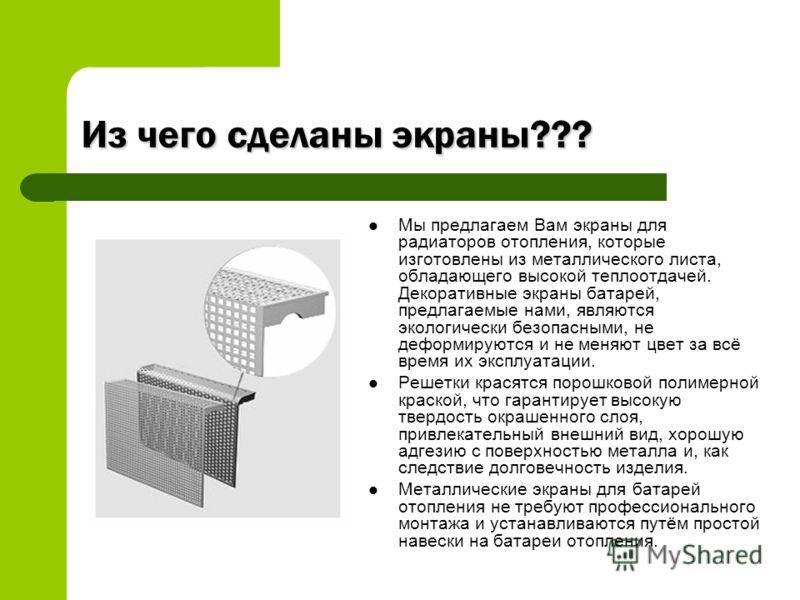 Из чего сделаны экраны??? Мы предлагаем Вам экраны для радиаторов отопления, которые изготовлены из металлического листа, обладающего высокой теплоотдачей. Декоративные экраны батарей, предлагаемые нами, являются экологически безопасными, не деформир