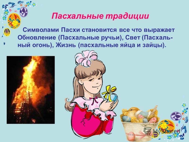 Пасхальные традиции Символами Пасхи становится все что выражает Обновление (Пасхальные ручьи), Свет (Пасхаль- ный огонь), Жизнь (пасхальные яйца и зайцы).