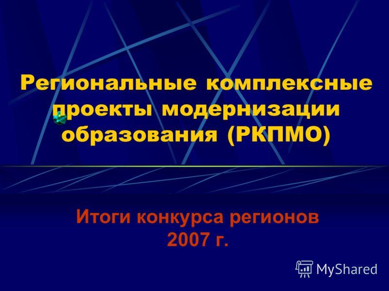 Региональные комплексные проекты модернизации образования (РКПМО) Итоги конкурса регионов 2007 г.