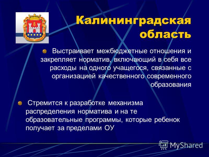 Калининградская область Выстраивает межбюджетные отношения и закрепляет норматив, включающий в себя все расходы на одного учащегося, связанные с организацией качественного современного образования Стремится к разработке механизма распределения нормат