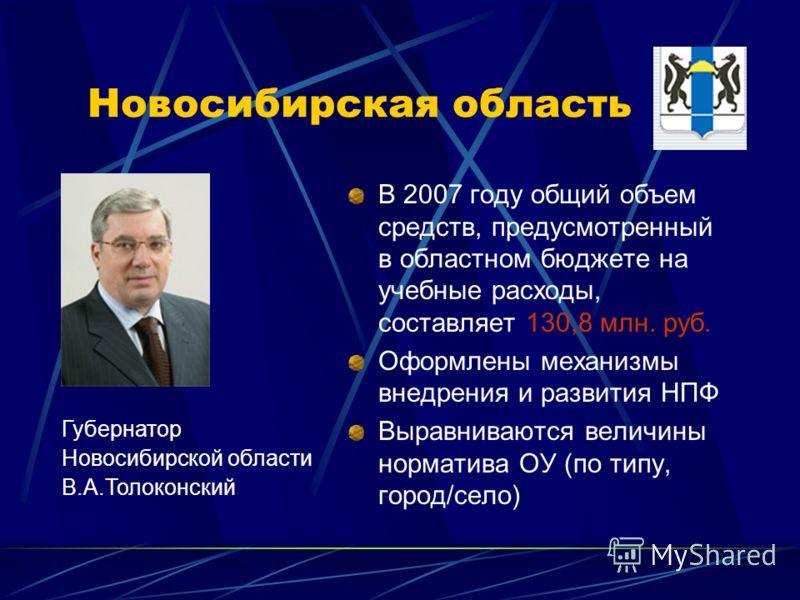 Новосибирская область В 2007 году общий объем средств, предусмотренный в областном бюджете на учебные расходы, составляет 130,8 млн. руб. Оформлены механизмы внедрения и развития НПФ Выравниваются величины норматива ОУ (по типу, город/село) Губернато