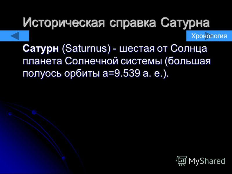 Историческая справка Сатурна Сатурн (Saturnus) - шестая от Солнца планета Солнечной системы (большая полуось орбиты a=9.539 а. е.). Сатурн (Saturnus) - шестая от Солнца планета Солнечной системы (большая полуось орбиты a=9.539 а. е.). Хронология