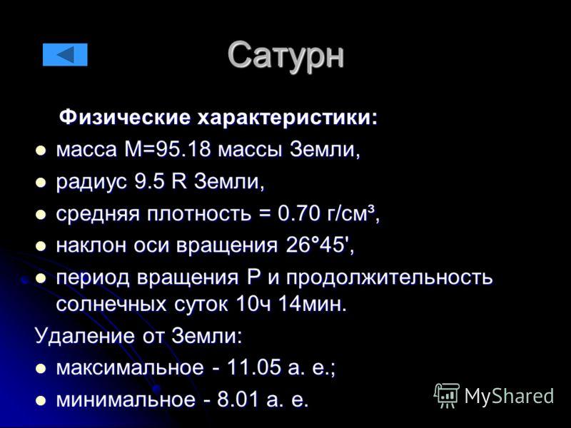 Сатурн Физические характеристики: Физические характеристики: масса М=95.18 массы Земли, масса М=95.18 массы Земли, радиус 9.5 R Земли, радиус 9.5 R Земли, средняя плотность = 0.70 г/см³, средняя плотность = 0.70 г/см³, наклон оси вращения 26°45', нак
