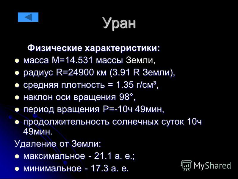 Уран Физические характеристики: Физические характеристики: масса М=14.531 массы масса М=14.531 массы Земли, радиус R=24900 км (3.91 R Земли), радиус R=24900 км (3.91 R Земли), средняя плотность = 1.35 г/см³, средняя плотность = 1.35 г/см³, наклон оси