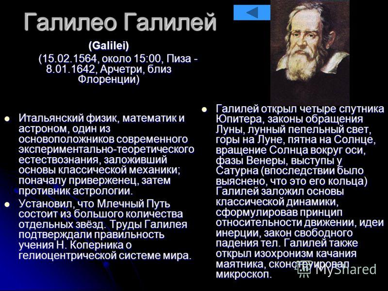 Галилео Галилей (Galilei) (Galilei) (15.02.1564, около 15:00, Пиза - 8.01.1642, Арчетри, близ Флоренции) (15.02.1564, около 15:00, Пиза - 8.01.1642, Арчетри, близ Флоренции) Итальянский физик, математик и астроном, один из основоположников современно
