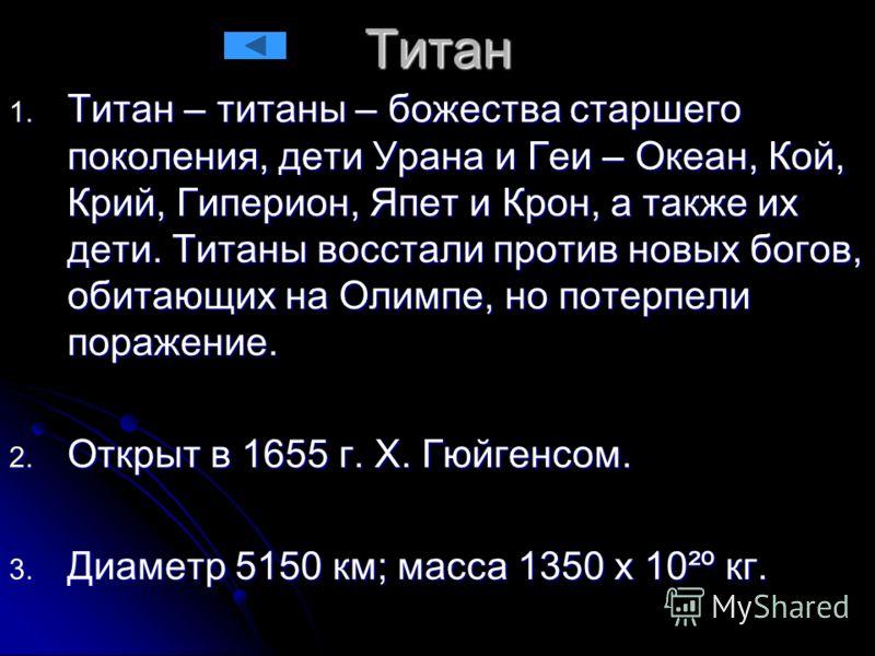 Титан 1. Титан – титаны – божества старшего поколения, дети Урана и Геи – Океан, Кой, Крий, Гиперион, Япет и Крон, а также их дети. Титаны восстали против новых богов, обитающих на Олимпе, но потерпели поражение. 2. Открыт в 1655 г. Х. Гюйгенсом. 3.
