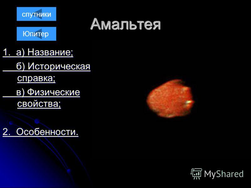 Амальтея 1. а) Название; 1. а) Название; б) Историческая справка; б) Историческая справка; в) Физические свойства; в) Физические свойства; 2. Особенности. 2. Особенности. спутники Юпитер