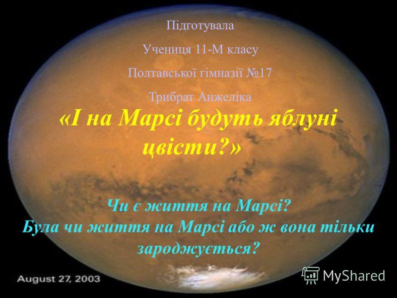 «І на Марсі будуть яблуні цвісти?» Чи є життя на Марсі? Була чи життя на Марсі або ж вона тільки зароджується? Підготувала Учениця 11-М класу Полтавської гімназії 17 Трибрат Анжеліка