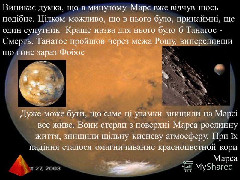 Виникає думка, що в минулому Марс вже відчув щось подібне. Цілком можливо, що в нього було, принаймні, ще один супутник. Краще назва для нього було б Танатос - Смерть. Танатос пройшов через межа Рошу, випередивши що гине зараз Фобос Дуже може бути, щ