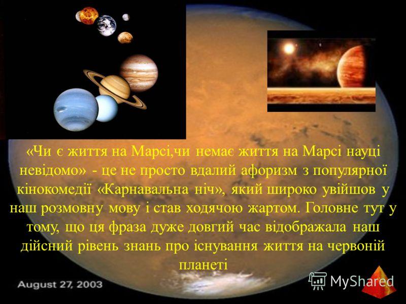 «Чи є життя на Марсі,чи немає життя на Марсі науці невідомо» - це не просто вдалий афоризм з популярної кінокомедії «Карнавальна ніч», який широко увійшов у наш розмовну мову і став ходячою жартом. Головне тут у тому, що ця фраза дуже довгий час відо