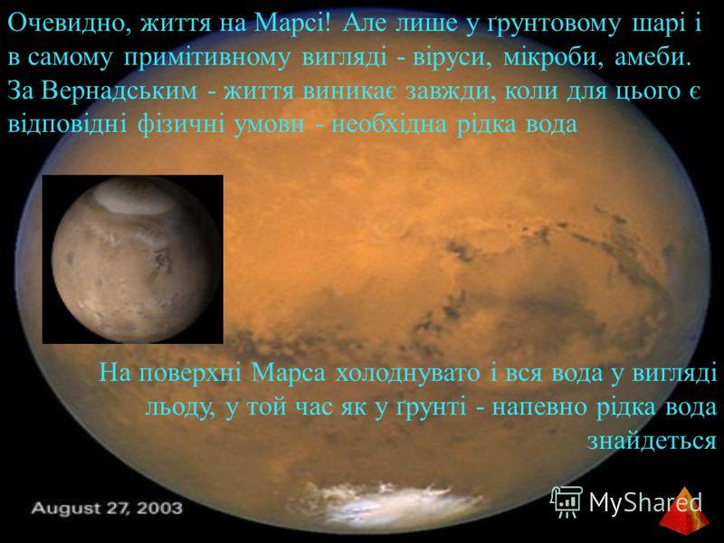 Очевидно, життя на Марсі! Але лише у ґрунтовому шарі і в самому примітивному вигляді - віруси, мікроби, амеби. За Вернадським - життя виникає завжди, коли для цього є відповідні фізичні умови - необхідна рідка вода На поверхні Марса холоднувато і вся