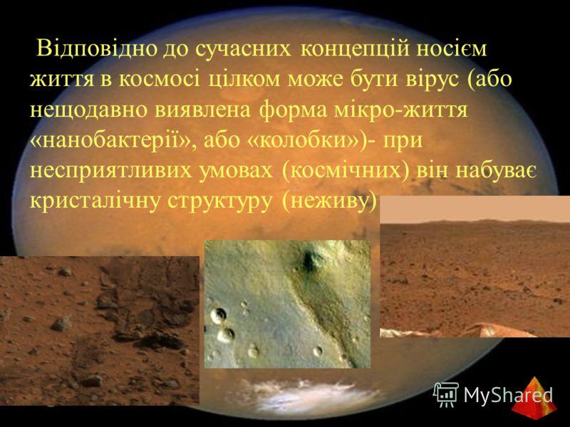 Відповідно до сучасних концепцій носієм життя в космосі цілком може бути вірус (або нещодавно виявлена форма мікро-життя «нанобактерії», або «колобки»)- при несприятливих умовах (космічних) він набуває кристалічну структуру (неживу)
