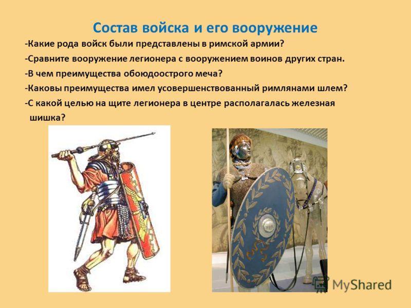 Состав войска и его вооружение -Какие рода войск были представлены в римской армии? -Сравните вооружение легионера с вооружением воинов других стран.