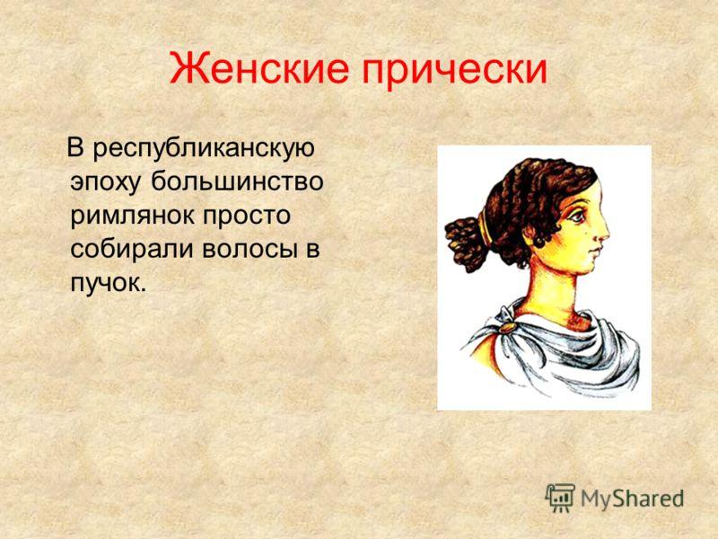Женские прически В республиканскую эпоху большинство римлянок просто собирали волосы в пучок.