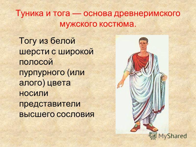 Туника и тога основа древнеримского мужского костюма. Тогу из белой шерсти с широкой полосой пурпурного (или алого) цвета носили представители высшего сословия