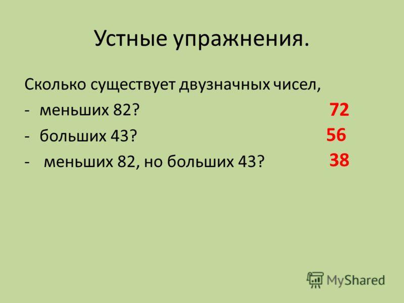 Устные упражнения. Сколько существует двузначных чисел, -м-меньших 82? -б-больших 43? - меньших 82, но больших 43? 72 56 38