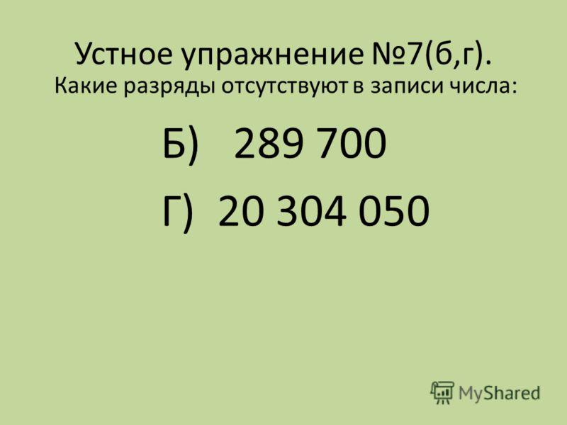 Устное упражнение 7(б,г). Какие разряды отсутствуют в записи числа: Б) 289 700 Г) 20 304 050