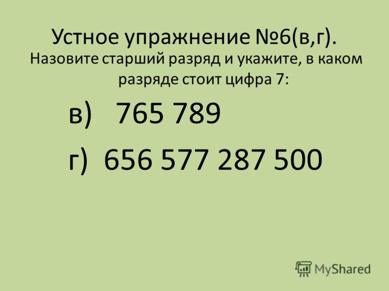 Устное упражнение 6(в,г). Назовите старший разряд и укажите, в каком разряде стоит цифра 7: в) 765 789 г) 656 577 287 500