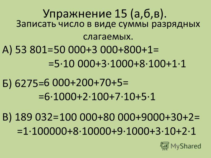 Упражнение 15 (а,б,в). А) 53 801= Б) 6275= В) 189 032= 50 000+3 000+800+1= =5·10 000+3·1000+8·100+1·1 Записать число в виде суммы разрядных слагаемых. 6 000+200+70+5= =6·1000+2·100+7·10+5·1 100 000+80 000+9000+30+2= =1·100000+8·10000+9·1000+3·10+2·1