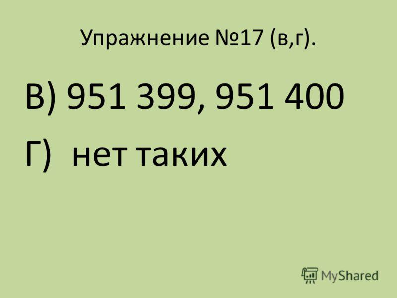 Упражнение 17 (в,г). В) 951 399, 951 400 Г) нет таких