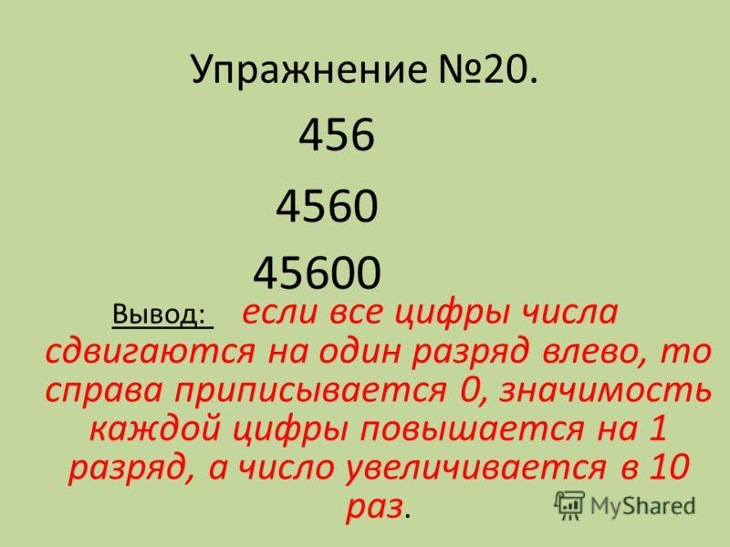 Упражнение 20. 456 4560 45600 Вывод: если все цифры числа сдвигаются на один разряд влево, то справа приписывается 0, значимость каждой цифры повышается на 1 разряд, а число увеличивается в 10 раз.