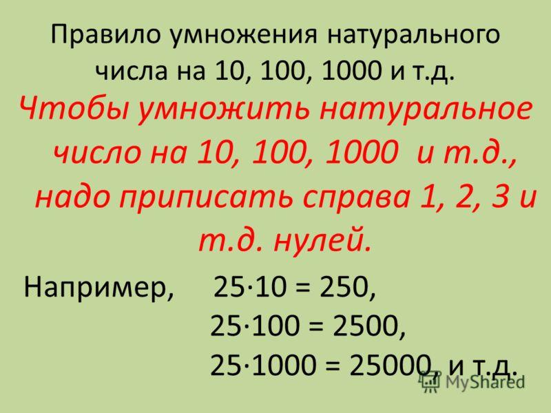 Правило умножения натурального числа на 10, 100, 1000 и т.д. Чтобы умножить натуральное число на 10, 100, 1000 и т.д., надо приписать справа 1, 2, 3 и т.д. нулей. Например, 25·10 = 250, 25·100 = 2500, 25·1000 = 25000, и т.д.