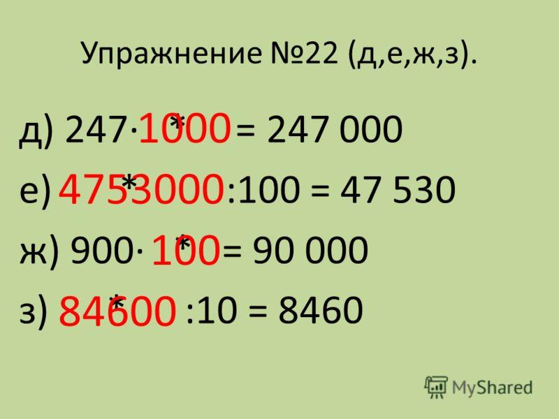 Упражнение 22 (д,е,ж,з). д) 247· * = 247 000 е) * :100 = 47 530 ж) 900· * = 90 000 з) * :10 = 8460 1000 4753000 100 84600