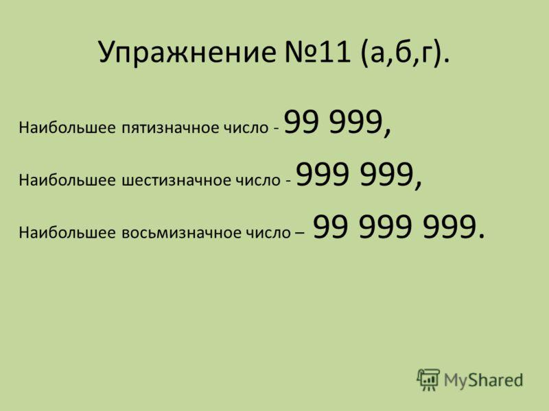 Упражнение 11 (а,б,г). Наибольшее пятизначное число - 99 999, Наибольшее шестизначное число - 999 999, Наибольшее восьмизначное число – 99 999 999.