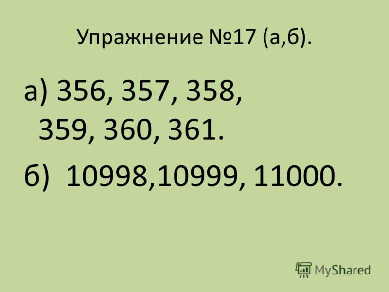 Упражнение 17 (а,б). а) 356, 357, 358, 359, 360, 361. б) 10998,10999, 11000.
