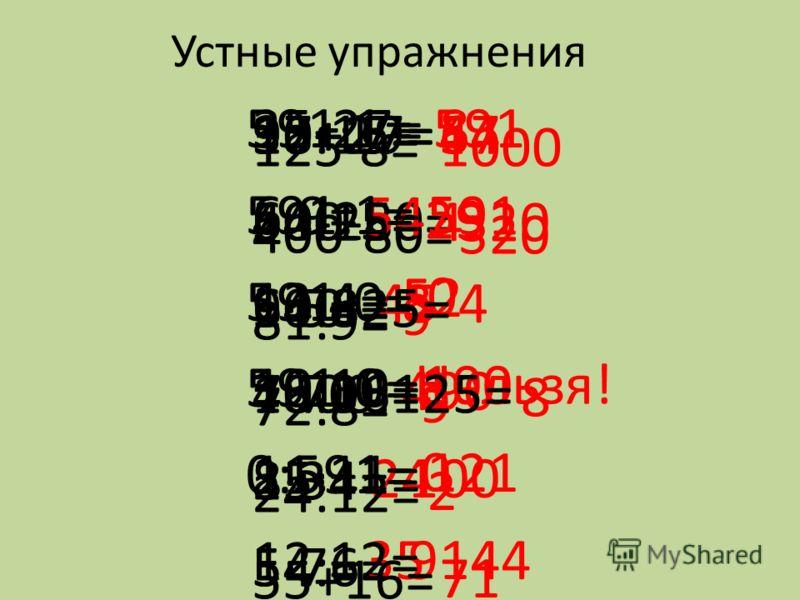 Устные упражнения 18+29= 54-25= 9·5= 7·70= 25·4= 54:6= 47 29 45 490 100 9 37+17= 400-80= 64:8= 48:16= 8·3= 5·7= 54 320 8 3 24 35 125·8= 400-80= 81:9= 72:8= 24:12= 55+16= 1000 320 9 9 2 71 35-27= 6·9= 13·4= 10·10= 11·11= 12·12= 8 54 52 100 121 144 591