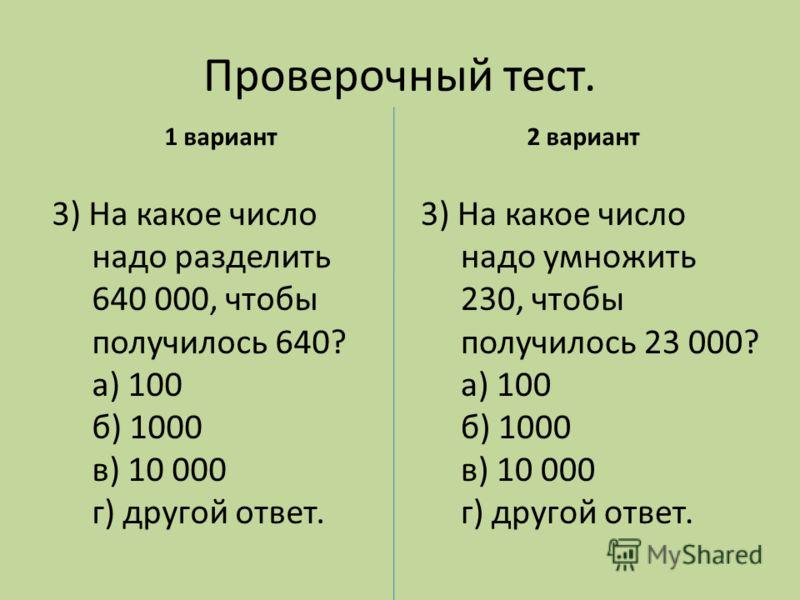 Проверочный тест. 1 вариант 3) На какое число надо умножить 230, чтобы получилось 23 000? а) 100 б) 1000 в) 10 000 г) другой ответ. 2 вариант 3) На какое число надо разделить 640 000, чтобы получилось 640? а) 100 б) 1000 в) 10 000 г) другой ответ.