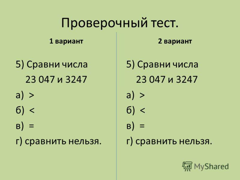 Проверочный тест. 1 вариант 5) Сравни числа 23 047 и 3247 а) > б) < в) = г) сравнить нельзя. 2 вариант 5) Сравни числа 23 047 и 3247 а) > б) < в) = г) сравнить нельзя.