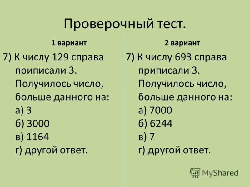 Проверочный тест. 1 вариант 7) К числу 693 справа приписали 3. Получилось число, больше данного на: а) 7000 б) 6244 в) 7 г) другой ответ. 2 вариант 7) К числу 129 справа приписали 3. Получилось число, больше данного на: а) 3 б) 3000 в) 1164 г) другой