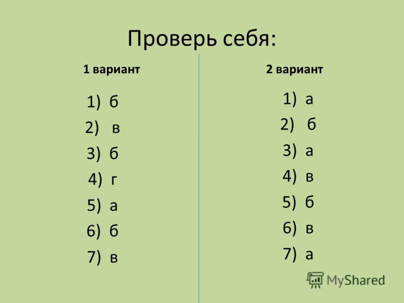 Проверь себя: 1 вариант 1)а 2) б 3)а 4)в 5)б 6)в 7)а 2 вариант 1)б 2) в 3)б 4)г 5)а 6)б 7)в
