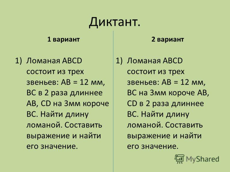 Диктант. 1 вариант 1)Ломаная АВСD состоит из трех звеньев: АВ = 12 мм, ВС на 3мм короче АВ, СD в 2 раза длиннее ВС. Найти длину ломаной. Составить выражение и найти его значение. 2 вариант 1)Ломаная АВСD состоит из трех звеньев: АВ = 12 мм, ВС в 2 ра