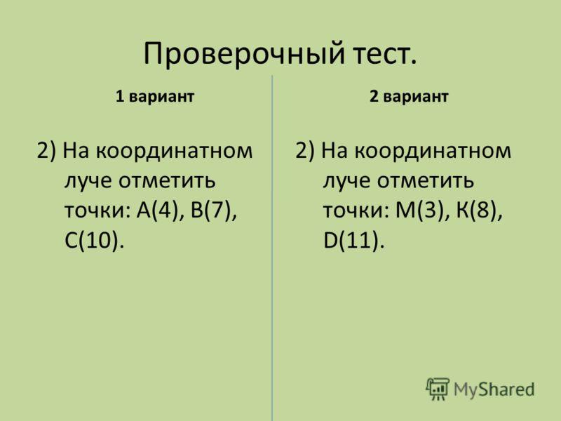 Проверочный тест. 1 вариант 2) На координатном луче отметить точки: М(3), К(8), D(11). 2 вариант 2) На координатном луче отметить точки: А(4), В(7), С(10).