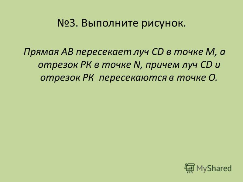3. Выполните рисунок. Прямая АВ пересекает луч CD в точке М, а отрезок РК в точке N, причем луч CD и отрезок РК пересекаются в точке О.