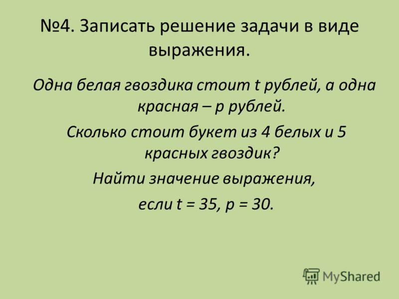 4. Записать решение задачи в виде выражения. Одна белая гвоздика стоит t рублей, а одна красная – р рублей. Сколько стоит букет из 4 белых и 5 красных гвоздик? Найти значение выражения, если t = 35, p = 30.