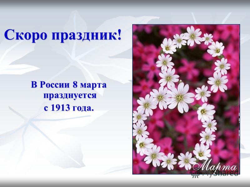 Скоро праздник! В России 8 марта празднуется В России 8 марта празднуется с 1913 года. с 1913 года.