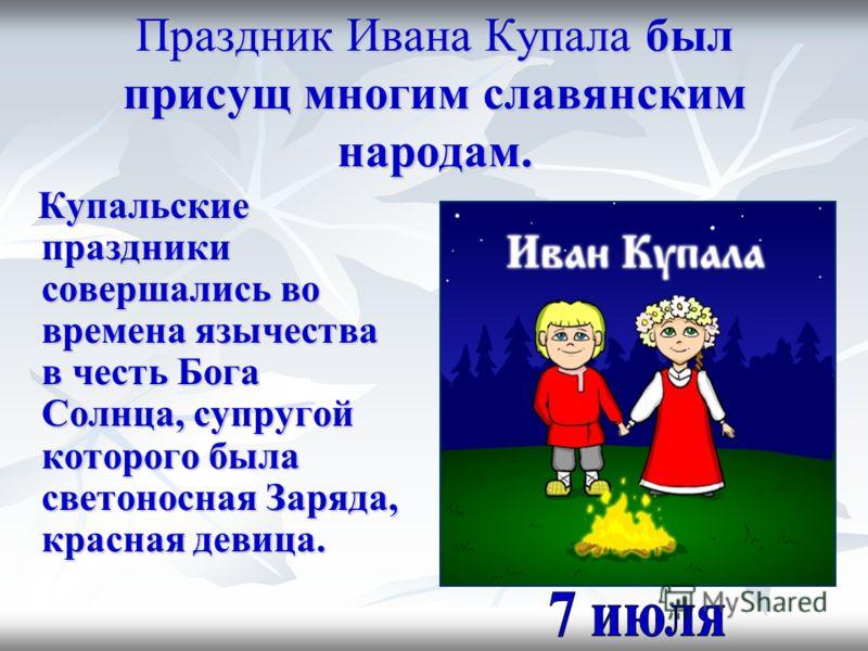 Праздник Ивана Купала был присущ многим славянским народам. Купальские праздники совершались во времена язычества в честь Бога Солнца, супругой которого была светоносная Заряда, красная девица. Купальские праздники совершались во времена язычества в