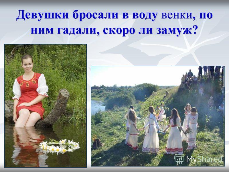 Девушки бросали в воду венки, по ним гадали, скоро ли замуж?